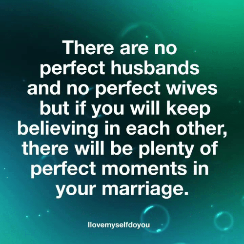 Marriage, Memes, and 🤖: There are no  perfect husbands  and no perfect wives  but if you will keep  believing in each other,  there will be plenty of  perfect moments in  your marriage.  llovemyselfdoyouu