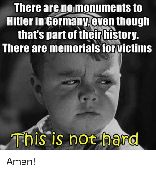 Germany, History, and Hitler: There are nomonuments to  Hitler in Germany,even though  that's part of their history.  There are memorials for victims  This is not hard Amen!