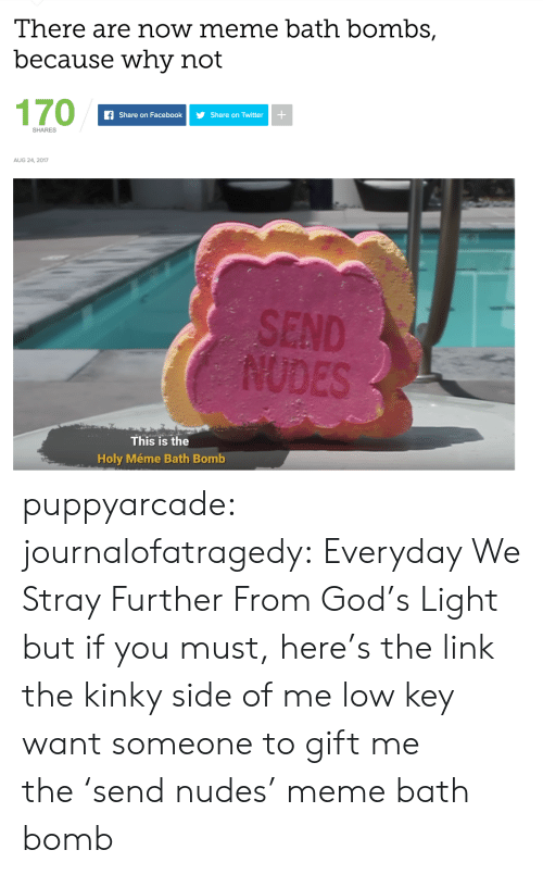 Facebook, God, and Low Key: There are now meme bath bombs,  because why not  170  fShare on Facebook Share on Twitter  SHARES  AUG 24, 2017  ES  This is the  Holy Méme Bath Bomb puppyarcade:  journalofatragedy:  Everyday We Stray Further From God's Light but if you must, here's the link  the kinky side of me low key want someone to gift me the 'send nudes' meme bath bomb