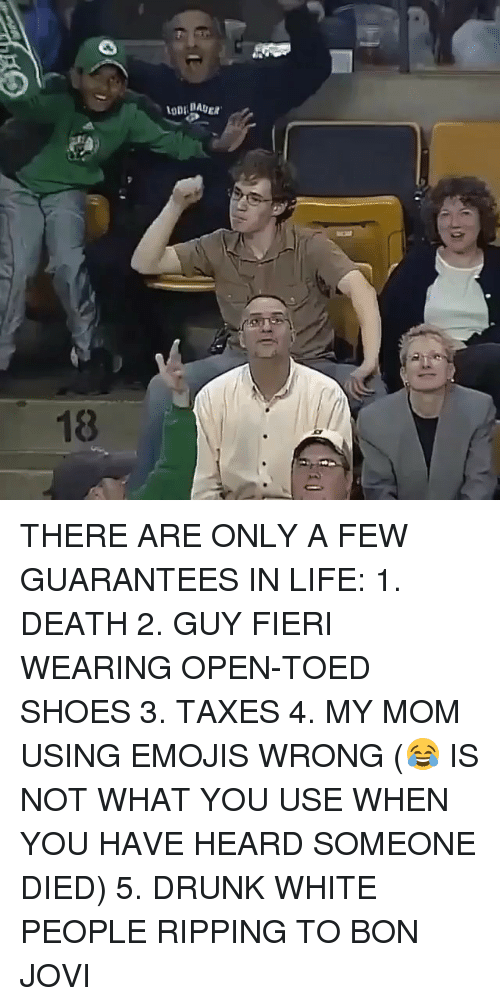 ripping: THERE ARE ONLY A FEW GUARANTEES IN LIFE: 1. DEATH 2. GUY FIERI WEARING OPEN-TOED SHOES 3. TAXES 4. MY MOM USING EMOJIS WRONG (😂 IS NOT WHAT YOU USE WHEN YOU HAVE HEARD SOMEONE DIED) 5. DRUNK WHITE PEOPLE RIPPING TO BON JOVI