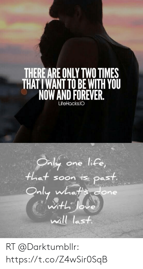 Life, Memes, and Soon...: THERE ARE ONLY TWO TIMES  THAT I WANT TO BE WITH YOU  NOW AND FOREVER.  LifeHacks.IO   Oaly  one life,  hat soon is past  Only whatsdone  with Jove  will last RT @Darktumbllr: https://t.co/Z4wSir0SqB