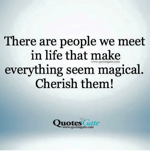 There Are People We Meet In Life That Make Everything Seem Magical