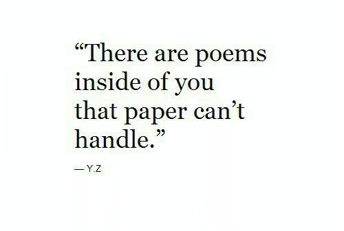 "Poems: ""There are poems  inside of you  that paper can't  handle.""  -Y.Z"