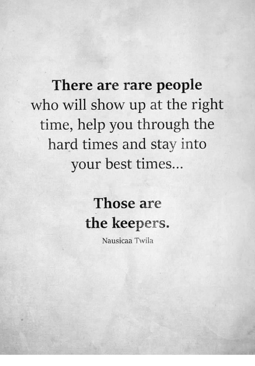 hard times: There are rare people  who will show up at the right  time, help you through the  hard times and stay into  your best times...  Those are  the keepers.  Nausicaa Twila