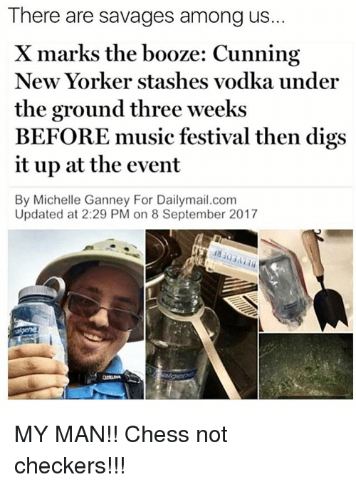 2017: There are savages among us..  X marks the booze: Cunning  New Yorker stashes vodka under  the ground three weeks  BEFORE music festival then digs  it up at the event  By Michelle Ganney For Dailymail.com  Updated at 2:29 PM on 8 September 2017 MY MAN!! Chess not checkers!!!