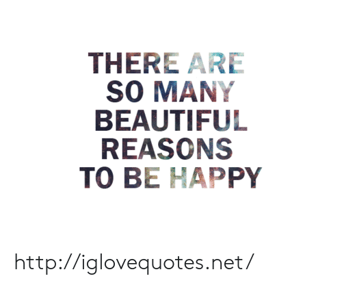 Beautiful, Happy, and Http: THERE ARE  SO MANY  BEAUTIFUL  REASONS  TO BE HAPPY http://iglovequotes.net/