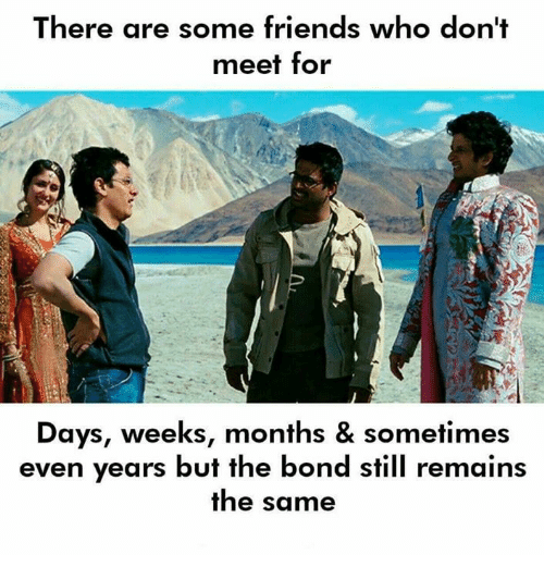 Friends, Memes, and 🤖: There are some friends who don't  meet for  Days, weeks, months & sometimes  even years but the bond still remain:s  the same