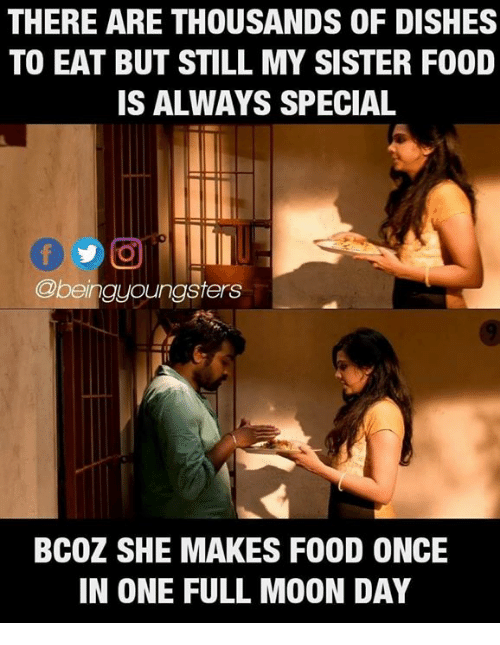 Food, Memes, and Moon: THERE ARE THOUSANDS OF DISHES  TO EAT BUT STILL MY SISTER FOOD  IS ALWAYS SPECIAL  @beingyoungsters  BCOZ SHE MAKES FOOD ONCE  IN ONE FULL MOON DAY