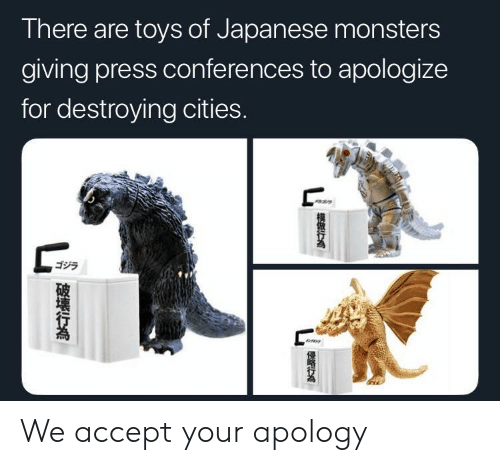 Toys, Japanese, and Apology: There are toys of Japanese monsters  giving press conferences to apologize  for destroying cities.  ゴジラ We accept your apology