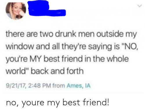 "Best Friend, Drunk, and Best: there are two drunk men outside my  window and all they're saying is ""NO,  you're MY best friend in the whole  world"" back and forth  9/21/17, 2:48 PM from Ames, IA no, youre my best friend!"