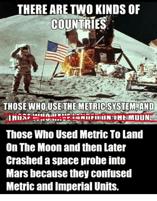Confused, Mars, and Moon: THERE ARE TWO KINDS OF  COUNTRIES  THOSE WHOUSE THE  METRIC SYSTEM AND  Those Who Used Metric To Land  On The Moon and then Later  Crashed a space probe into  Mars because they confused  Metric and Imperial Units.