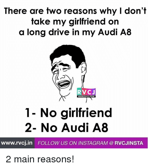Instagram, Memes, and Audi: There are two reasons why I don't  take my girlfriend on  a long drive in my Audi A8  RVCJ  WWW.RVCJ.COM  No girlfriend  2- No Audi A8  www.rvcj.in  FOLLOW US ON INSTAGRAM @ RVCJINSTA 2 main reasons!