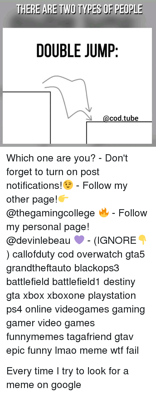 Destiny, Fail, and Funny: THERE ARE TWO TYPES OF PEOPLE  DOUBLE JUMP:  acodtube  Which one are you?-Don't  forget to turn on post  notifications! Follow my  other page!  @thegamingcollege Follow  my personal page!  @devinlebeau- (IGNORE  ) callofduty cod overwatch gta5  grandtheftauto blackops3  battlefield battlefield1 destiny  gta xbox xboxone playstation  ps4 online videogames gaming  gamer video games  funnymemes tagafriend gtav  epic funny Imao meme wtf fail