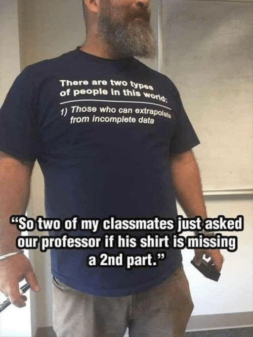 "Types Of: There are two types  of people in this world  1) Those who can extrapolate  from incomplete data  ""So two of my classmates just asked  our professor if his shirt is missing  a 2nd part.""  95"
