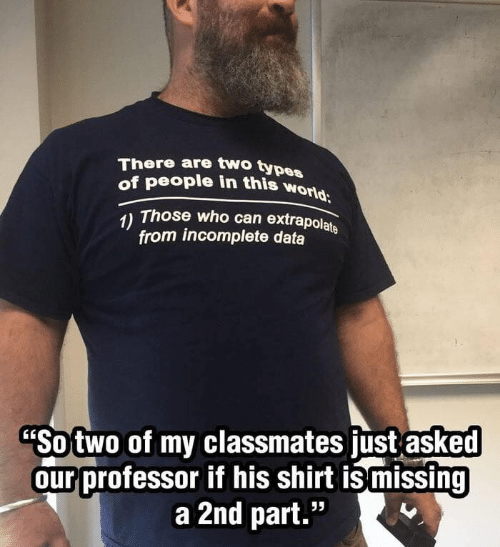 "World, Data, and Who: There are two types  of people in this world  Those who can extrapolate  1)  from incomplete data  ""Sotwo of my classmates just asked  our professor if his shirt ismissing  a 2nd part."""