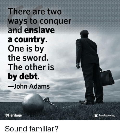 Memes, John Adams, and Sword: There are two  ways to conquer  and enslave  a country.  One is by  the sword.  The other is  by debt.  John Adams  @Heritage  heritage.org Sound familiar?