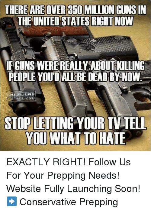 Guns, Memes, and Soon...: THERE AREOVER 350 MILLION GUNS IN  THE UNITED STATES RIGHT NOW  IF GUNS WEREREALLY ABOUT KILLING  PEOPLE YOUD ALLEBE DEAD BY NOW  DEFEND  STOP  LETTING YOUR TV TELL  YOU WHAT TO HATE EXACTLY RIGHT! Follow Us For Your Prepping Needs! Website Fully Launching Soon! ➡️ Conservative Prepping