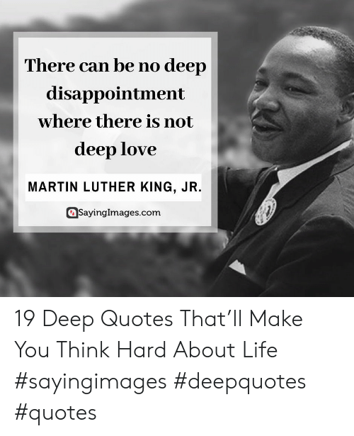 Martin Luther King Jr.: There can be no deep  disappointment  where there is not  deep love  MARTIN LUTHER KING, JR.  SayingImages.com 19 Deep Quotes That'll Make You Think Hard About Life #sayingimages #deepquotes #quotes