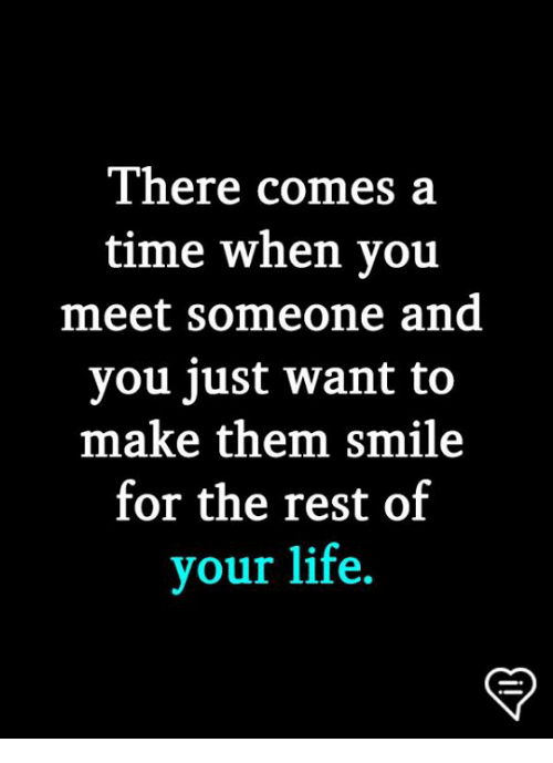Life, Memes, and Smile: There comes a  time when you  meet someone and  you just want to  make them smile  for the rest of  your life.