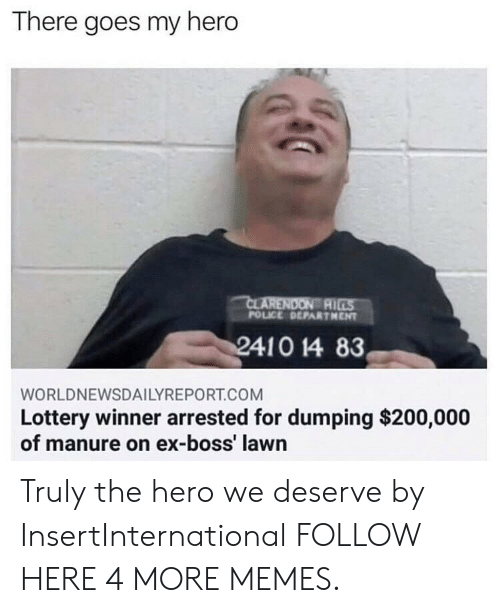 Bossing: There goes my hero  AI  POLICE DEPARTHENT  WORLDNEWSDAILYREPORT.COM  Lottery winner arrested for dumping $200,000  of manure on ex-boss' lawn Truly the hero we deserve by InsertInternational FOLLOW HERE 4 MORE MEMES.