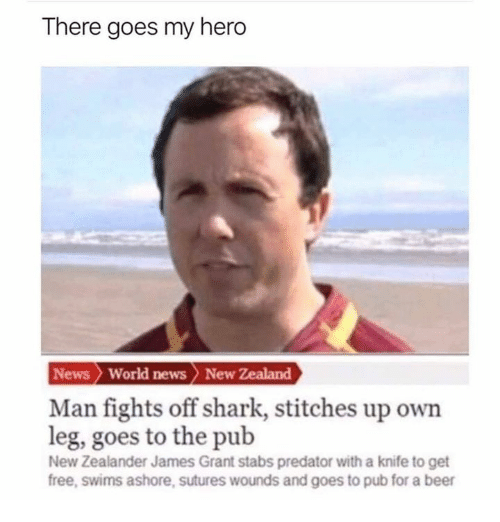 World News: There goes my hero  News World news > New Zealand  Man fights off shark, stitches up own  leg, goes to the pub  New Zealander James Grant stabs predator with a knife to get  free, swims ashore, sutures wounds and goes to pub for a beer