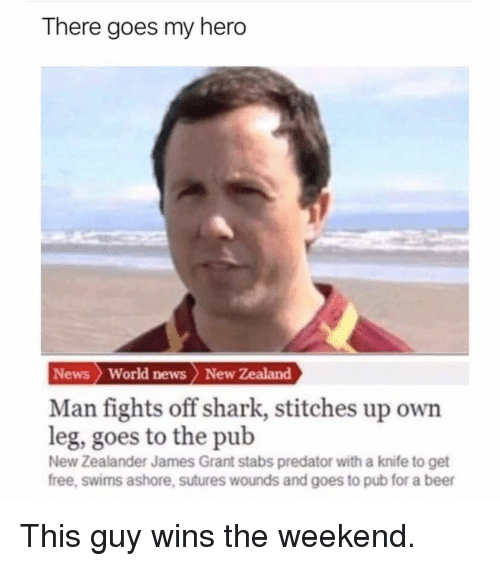 World News: There goes my hero  News  World news New Zealand  Man fights off shark, stitches up own  leg, goes to the pub  New Zealander James Grant stabs predator with a knife to get  free, swims ashore, sutures wounds and goes to pub for a beer This guy wins the weekend.
