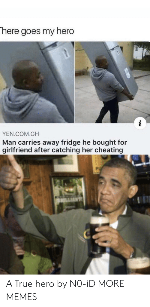 Catching: There goes my hero  YEN.COM.GH  Man carries away fridge he bought for  girlfriend after catching her cheating A True hero by N0-iD MORE MEMES