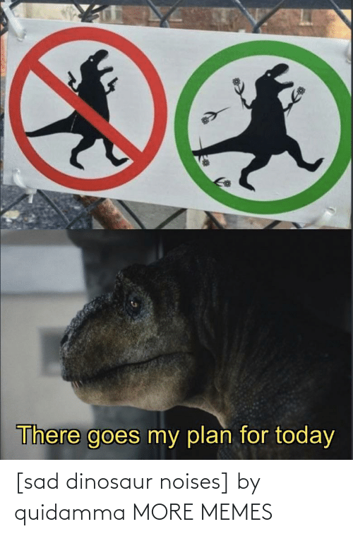 Dinosaur: There goes my plan for today [sad dinosaur noises] by quidamma MORE MEMES