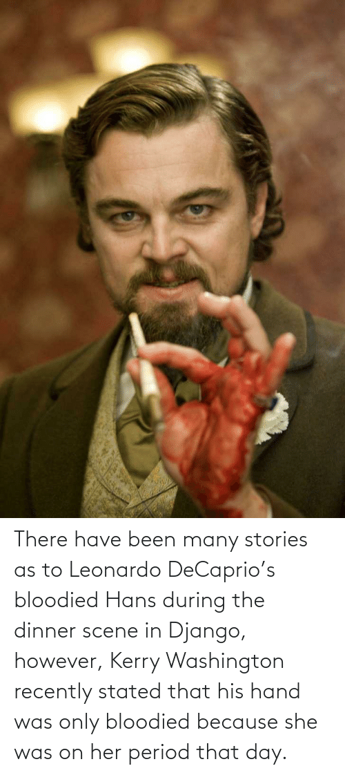 washington: There have been many stories as to Leonardo DeCaprio's bloodied Hans during the dinner scene in Django, however, Kerry Washington recently stated that his hand was only bloodied because she was on her period that day.