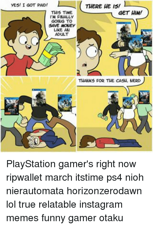 Funnyes: THERE HE IS!  l  YES! I GOT PAID!  GET HIM!  THIS TIME  M FINALLY  GOING TO  SAVE MONEY  LIKE AN  ADULT  THANKS FOR THE CASH, NERD PlayStation gamer's right now ripwallet march itstime ps4 nioh nierautomata horizonzerodawn lol true relatable instagram memes funny gamer otaku