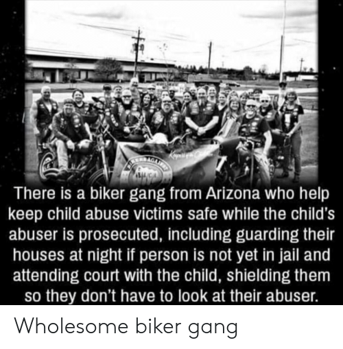 Attending: There is a biker gang from Arizona who help  keep child abuse victims safe while the child's  abuser is prosecuted, including guarding their  houses at night if person is not yet in jail and  attending court with the child, shielding them  so they don't have to look at their abuser. Wholesome biker gang