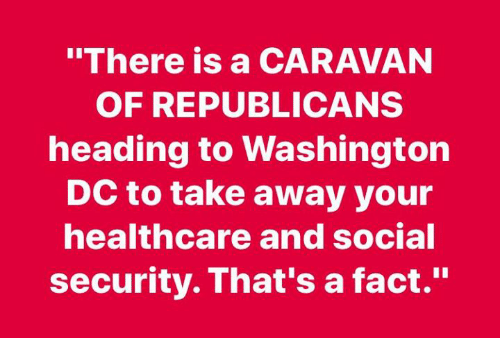 "Washington Dc, Social Security, and Washington: ""There is a CARAVAN  OF REPUBLICANS  heading to Washington  DC to take away your  healthcare and social  security. That's a fact."""