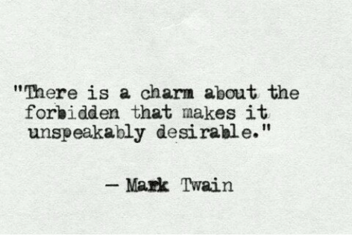 """Mark Twain: """"There is a charm about the  forbidden that makes it  unspeakably desirable.""""  Mark Twain"""