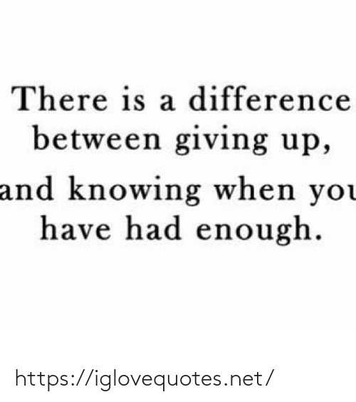Had Enough: There is a difference  between giving up,  and knowing when you  have had enough. https://iglovequotes.net/