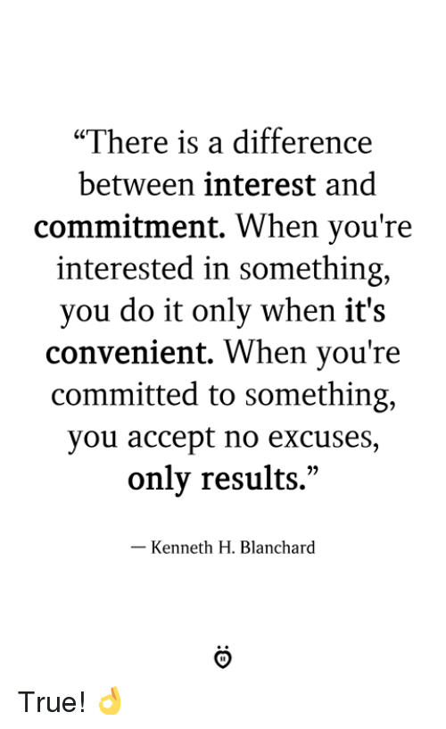 "True, Accept, and You: ""There is a difference  between interest and  commitment, When you're  interested in something,  you do it only when it's  convenient. When you're  committed to something,  you accept no excuses  only results.""  - Kenneth H. Blanchard True! 👌"
