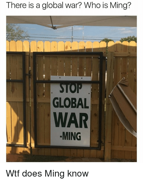 Wtf, Girl Memes, and War: There is a global war? Who is Ming?  2  GLOBAL  WAR  MING Wtf does Ming know