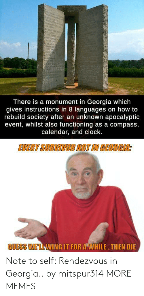 Clock, Dank, and Memes: There is a monument in Georgia which  gives instructions in 8 languages on how to  rebuild society after an unknown apocalyptic  event, whilst also functioning as a compass,  calendar, and clock.  EVERY SURVIVOR NOT IN GEORGIA:  GUESS WELL WING IT FOR A WHILE. THEN DIE Note to self: Rendezvous in Georgia.. by mitspur314 MORE MEMES