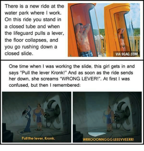 """9gag, Confused, and Kronk: There is a new ride at the  water park where I work.  On this ride you stand in  a closed tube and when  the lifeguard pulls a lever,  the floor collapses, and  you go rushing down a  closed slide  VIA 9GAG.COM  One time when I was working the slide, this girl gets in and  says """"Pull the lever Kronk!"""" And as soon as the ride sends  her down, she screams """"WRONG LEVER!"""". At first I was  confused, but then I remembered:  Pull the lever, Kronk.  WRROOONNGGG LEEEVVEERR"""