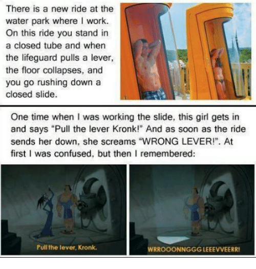 """Confused, Girls, and Kronk: There is a new ride at the  water park where I work.  On this ride you stand in  a closed tube and when  the lifeguard pulls a lever  the floor collapses, and  you go rushing down a  closed slide.  One time when I was working the slide, this girl gets in  and says """"Pull the lever Kronk!"""" And as soon as the ride  sends her down, she screams """"WIRONG LEVER!"""". At  first I was confused, but then I remembered:  Pull the lever, Kronk.  RROOONNGGGLEEEVVEERR!"""