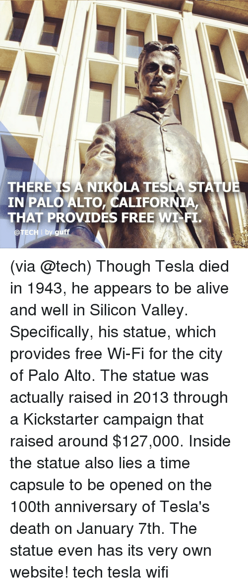 Kickstarter: THERE IS A NIKOLA TESLA STATU  IN PALO ALTO, CALIFORNIA,  THAT PROVIDES FREE WT-FI  @TECH I by guff (via @tech) Though Tesla died in 1943, he appears to be alive and well in Silicon Valley. Specifically, his statue, which provides free Wi-Fi for the city of Palo Alto. The statue was actually raised in 2013 through a Kickstarter campaign that raised around $127,000. Inside the statue also lies a time capsule to be opened on the 100th anniversary of Tesla's death on January 7th. The statue even has its very own website! tech tesla wifi