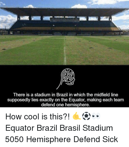 Memes, Brazil, and Cool: There is a stadium in Brazil in which the midfield line  supposedly lies exactly on the Equator, making each team  defend one hemisphere. How cool is this?! 🤙⚽️👀 Equator Brazil Brasil Stadium 5050 Hemisphere Defend Sick