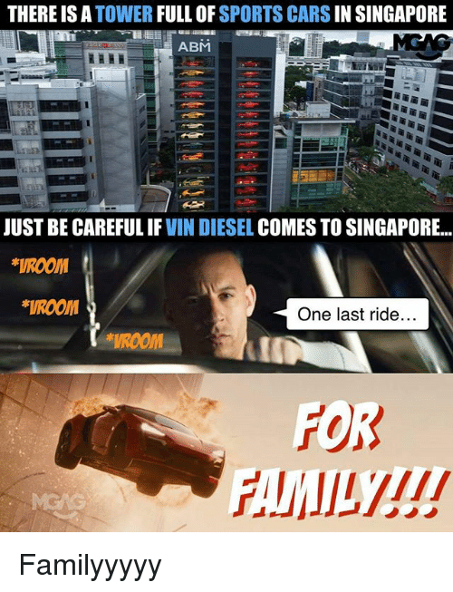 Cars, Memes, and Sports: THERE IS A  TOWER  FULL OF  SPORTS CARS  IN SINGAPORE  ABM  JUST BE CAREFUL IF  VIN DIESEL  COMES TO SINGAPORE  *VROOM  *VROOM  One last ride.  FOR Familyyyyy