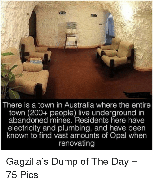 Bailey Jay, Australia, and Live: There is a town in Australia where the entire  town (200+ people) live underground in  abandoned mines. Residents here have  electricity and plumbing, and have been  known to find vast amounts of Opal when  renovatingg Gagzilla's Dump of The Day – 75 Pics