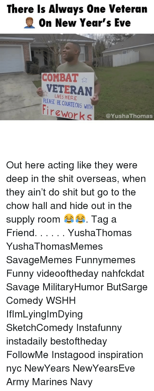 Funny, Memes, and Savage: There Is Always One Veteran  On New Year's Eve  COMBAT  VETERAN  PLEASE EE COURTE OUS WITH  Fir eworks  LIVES HERE  @YushaThomas Out here acting like they were deep in the shit overseas, when they ain't do shit but go to the chow hall and hide out in the supply room 😂😂. Tag a Friend. . . . . . YushaThomas YushaThomasMemes SavageMemes Funnymemes Funny videooftheday nahfckdat Savage MilitaryHumor ButSarge Comedy WSHH IfImLyingImDying SketchComedy Instafunny instadaily bestoftheday FollowMe Instagood inspiration nyc NewYears NewYearsEve Army Marines Navy