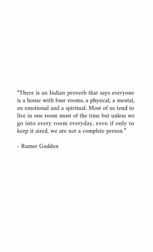 "Aired: ""There is an Indian proverb that says everyone  is a house with four rooms, a physical, a mental,  an emotional and a spiritual. Most of us tend to  live in one room most of the time but unless we  go into every room everyday, even if only to  keep it aired, we are not a complete person.""  - Rumer Godden"