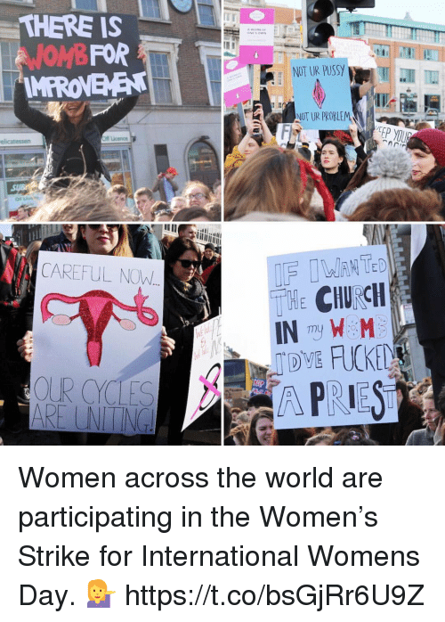 Church, Pussy, and International Women's Day: THERE IS  FOR  OMB  MPRONEMEN  OR ucence  elicatessen  CAREFUL NOW  OR CYCLES  NT UR PUSSY  NOT UR PROBLEM  CHURCH  IN mu  W M  A PRIEST Women across the world are participating in the Women's Strike for International Womens Day. 💁 https://t.co/bsGjRr6U9Z