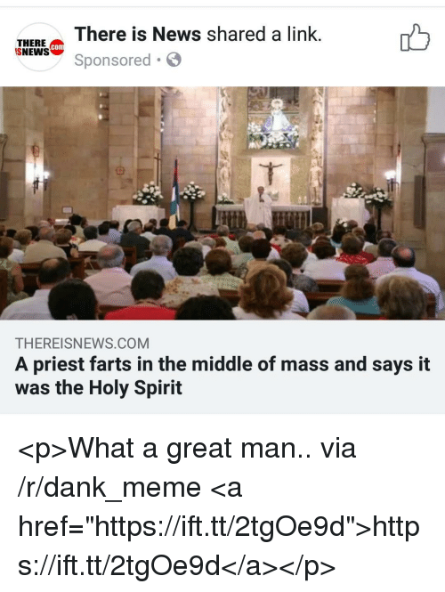 """Dank, Meme, and News: There is News shared a link  THERE Co  SNEWS  con  Sponsored.  THEREISNEWS.COM  A priest farts in the middle of mass and says it  was the Holy Spirit <p>What a great man.. via /r/dank_meme <a href=""""https://ift.tt/2tgOe9d"""">https://ift.tt/2tgOe9d</a></p>"""