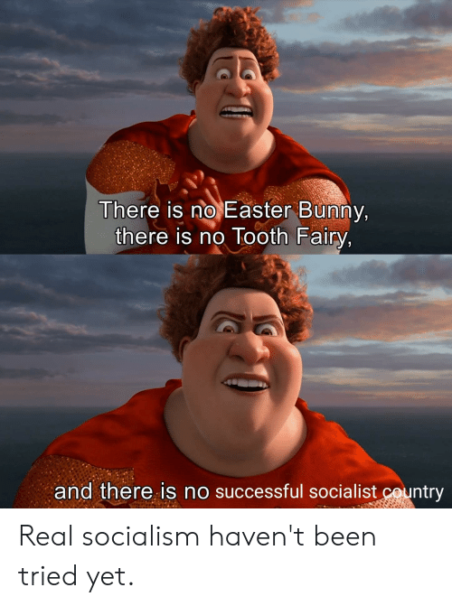 Easter, Reddit, and Socialism: There is no Easter Bunny,  there is no Tooth Fairy,  and there is no successful socialist country Real socialism haven't been tried yet.