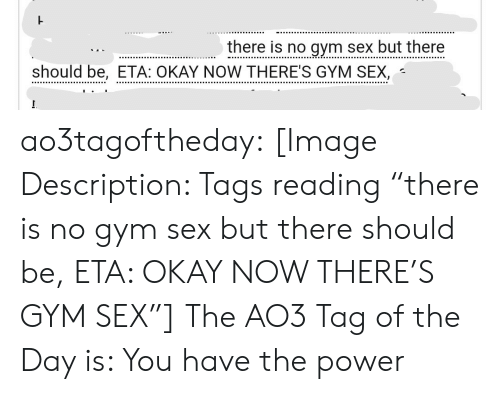"the power: there is no gym sex but there  should be, ETA: OKAY NOW THERE'S GYM SEX, ao3tagoftheday:  [Image Description: Tags reading ""there is no gym sex but there should be, ETA: OKAY NOW THERE'S GYM SEX""]  The AO3 Tag of the Day is: You have the power"
