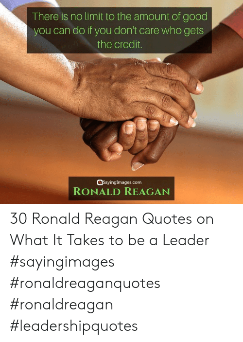 If You Dont: There is no limit to the amount of good  you can do if you don't care who gets  the credit.  SayingImages.com  RONALD REAGAN 30 Ronald Reagan Quotes on What It Takes to be a Leader #sayingimages #ronaldreaganquotes #ronaldreagan #leadershipquotes